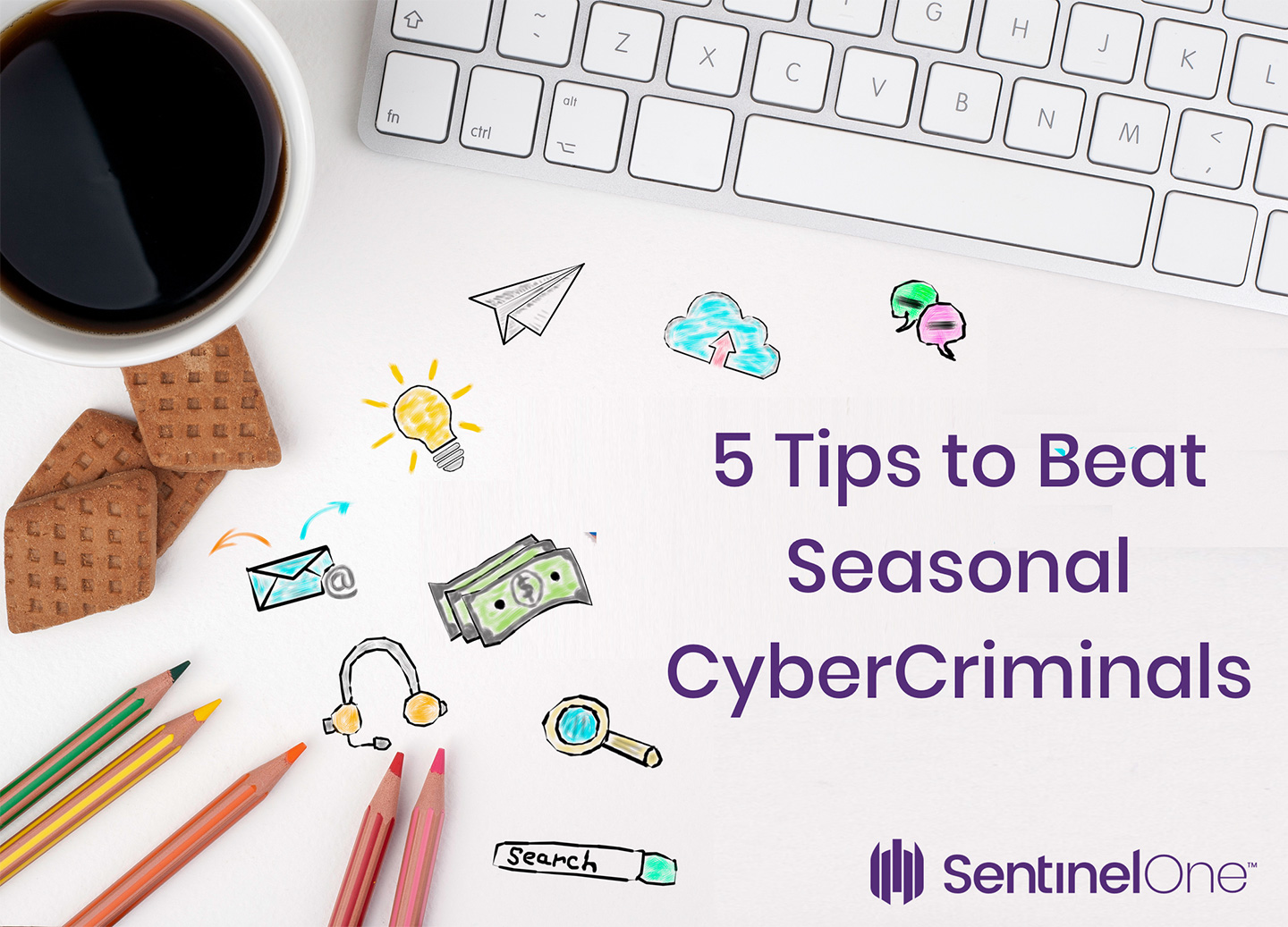An overview image SentinelOne created of a desk with colorful pencils, dribbles, a coffee mug, and a Mac's keyboard, with the title 5 tips to beat seasonal cybercriminals on top.