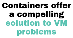 Containers offer a compelling solution to VM problems
