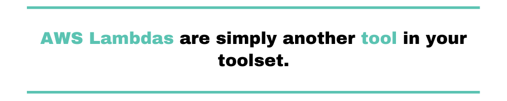 AWS Lambdas are simply another tool in your toolset.