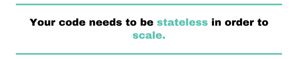 your code needs to be stateless in order to scale